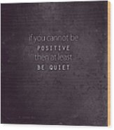 Be Positive Or Be Quiet Wood Print