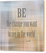 Be The Change - Art With Quote Wood Print