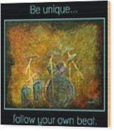 Be Unique...follow Your Own Beat Wood Print