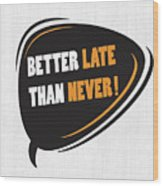 Better Late Than Never Inspirational Famous Quote Design Wood Print