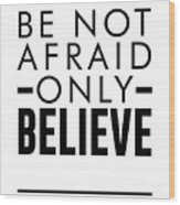 Be Not Afraid, Only Believe - Bible Verses Art - Mark 5 36 Wood Print