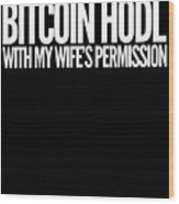 Bitcoin Hodl With My Wifes Permission Funny Humor Husband Wife Family Cryptocurrency Wood Print