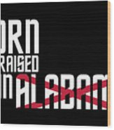 Born And Raised In Alabama Birthday Gift Nice Design Wood Print