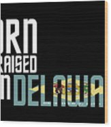 Born And Raised In Delaware Birthday Gift Nice Design Wood Print