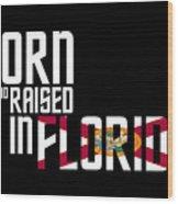 Born And Raised In Florida Birthday Gift Nice Design Wood Print