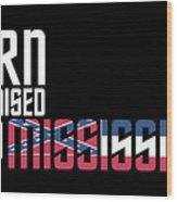 Born And Raised In Mississippi Birthday Gift Nice Design Wood Print