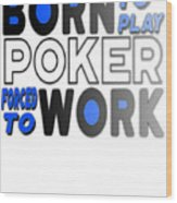 Born To Play Poker Forced To Go To Work Poker Player Gambling Wood Print