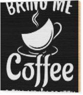 Bring Me Coffee And Tell Me Im Pretty Wood Print