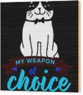Cat My Weapon Of Choice Wood Print