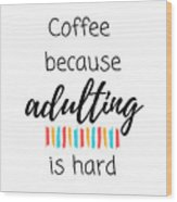 Coffee Because Adulting Is Hard Wood Print
