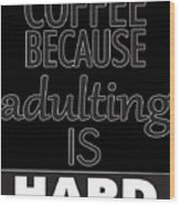 Coffee Because Adulting Is Hard Wood Print