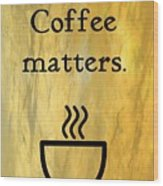 Coffee Matters Wood Print