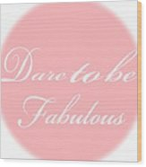 Dare To Be Fabulous #1 Wood Print