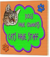 Dogs Have Owners Cats Have Staff Wood Print