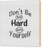 Don't Be So Hard On Yourself Wood Print