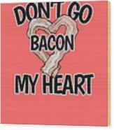 Don't Go Bacon My Heart Wood Print