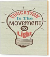 Education Is The Movement To Light Inspirational Quote Wood Print