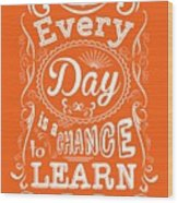 Every Day Is A Chance To Learn Motivating Quotes Poster Wood Print