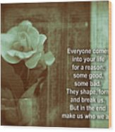Everyone Comes Into Your Life For A Reason. Motivational Quote Wood Print