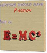 Everyone Should Have A Passion E Mc2 Wood Print