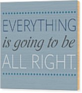 Everything Is Going To Be All Right Wood Print