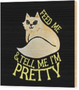 Feed Me And Tell Me I'm Pretty Wood Print