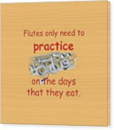 Flutes Practice When They Eat Wood Print