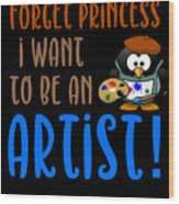 Forget Princess I Want To Be An Artist Wood Print