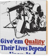 Give Em Quality Their Lives Depend On It Wood Print