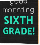 Good Morning Sixth Grade Light Funny Sixth Grade Gift 6th Teacher Appreciation Wood Print