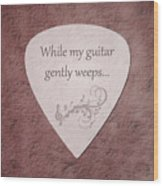 Guitar Pick - While My Guitar Gently Weeps Wood Print