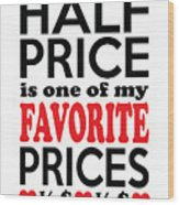 Half Price Is One Of My Favorite Prices Wood Print