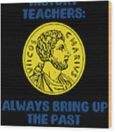 History Teachers Always Bring Up The Past History Student Wood Print