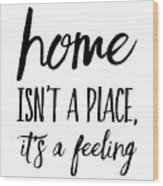 Home Isn't A Place It's A Feeling Wood Print