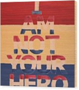 I Am Not Your Hero Wood Print