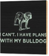 I Cant I Have Plans With My Bulldog Green Wood Print