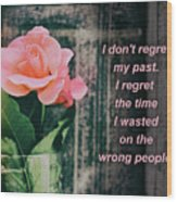 I Do Not Regret My Past. I Regret The Time I Wasted On The Wrong Wood Print
