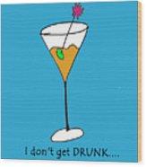I Don't Get Drunk Wood Print