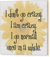 I Don't Go Crazy Wood Print