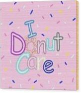 I Donut Care Wood Print