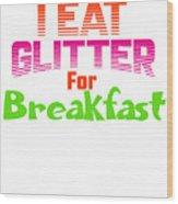 I Eat Glitter For Breakfast Wood Print