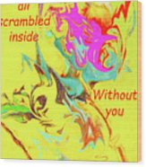I Feel All Scrambled Inside Without You Wood Print