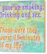 I Gave Up Smoking, Drinking And Sex. Those Were The Worst 15 Minutes Of My Life Wood Print