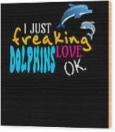 I Just Freaking Love Dolphins Ok Wood Print