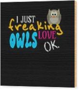 I Just Freaking Love Owls Ok Wood Print