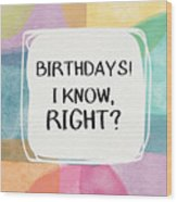 I Know Right- Birthday Art By Linda Woods Wood Print