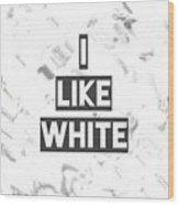 I Like White Wood Print