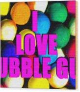 I Love Bubble Gum Wood Print