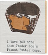 I Love You More Than Peanut Butter Cups Wood Print