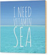 I Need Vitamin Sea Wood Print